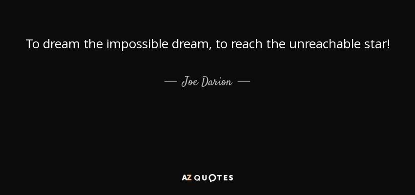 To dream the impossible dream, to reach the unreachable star! - Joe Darion