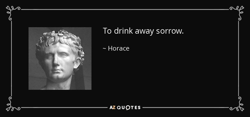 To drink away sorrow. - Horace