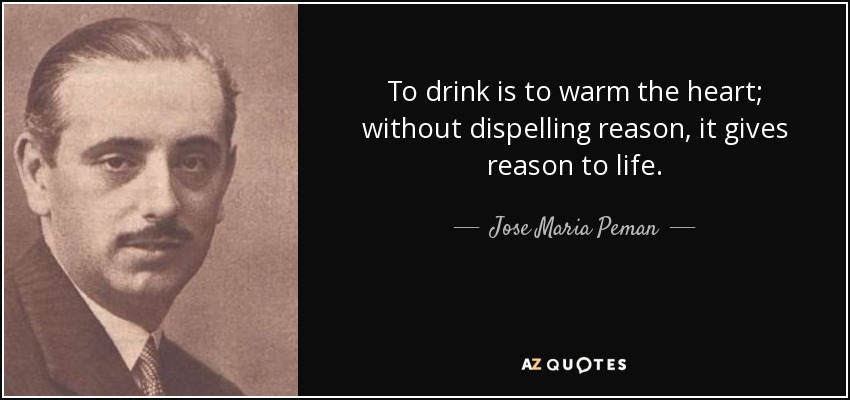 To drink is to warm the heart; without dispelling reason, it gives reason to life. - Jose Maria Peman
