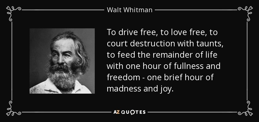 To drive free, to love free, to court destruction with taunts, to feed the remainder of life with one hour of fullness and freedom - one brief hour of madness and joy. - Walt Whitman