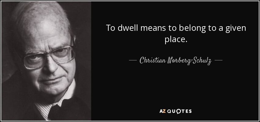 To dwell means to belong to a given place. - Christian Norberg-Schulz