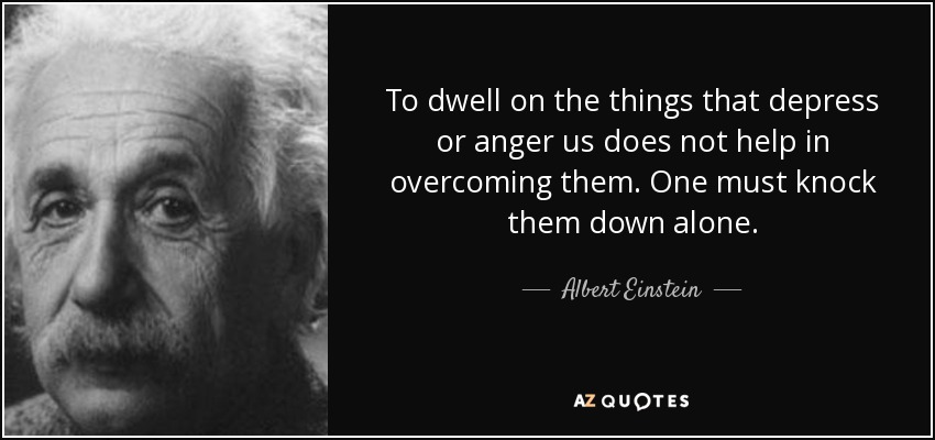 To dwell on the things that depress or anger us does not help in overcoming them. One must knock them down alone. - Albert Einstein