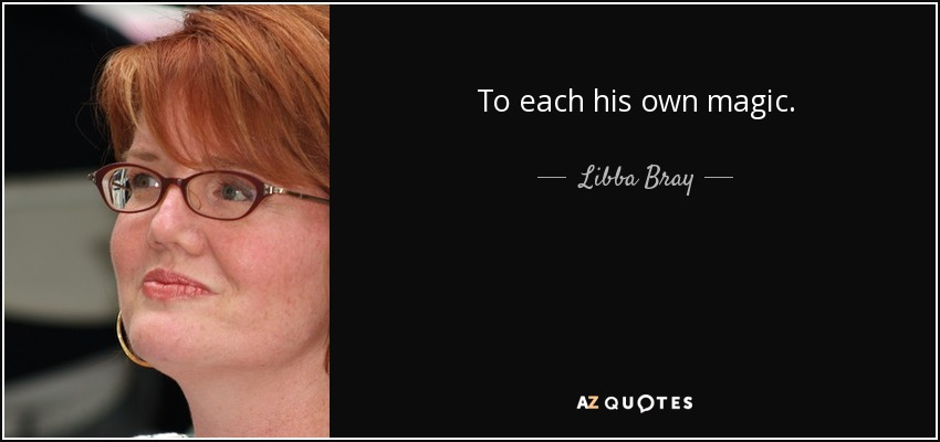 To each his own magic. - Libba Bray