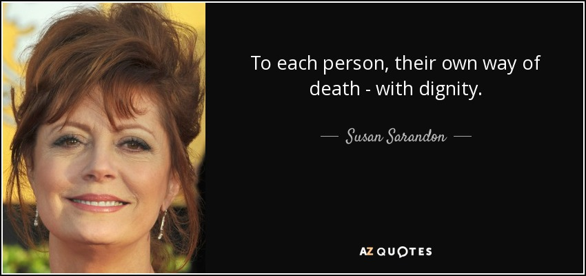 To each person, their own way of death - with dignity. - Susan Sarandon