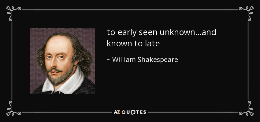to early seen unknown...and known to late - William Shakespeare