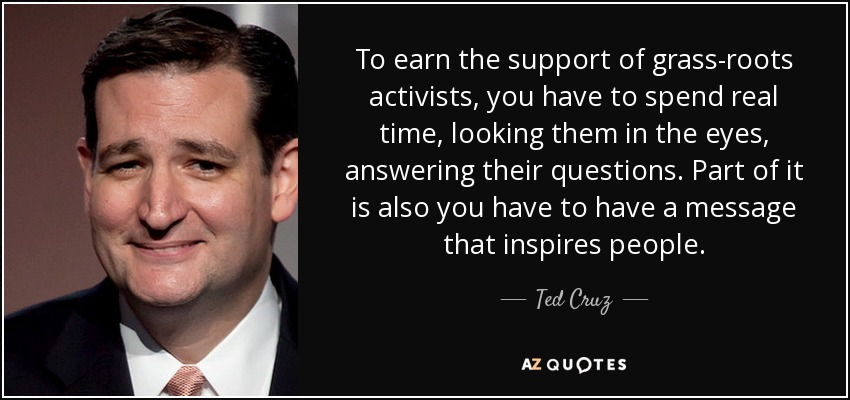 To earn the support of grass-roots activists, you have to spend real time, looking them in the eyes, answering their questions. Part of it is also you have to have a message that inspires people. - Ted Cruz