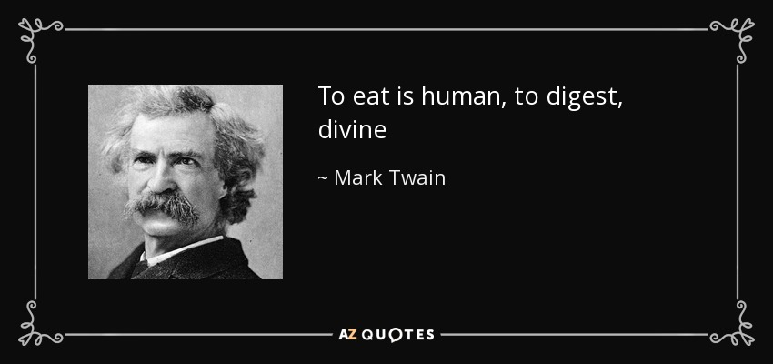 To eat is human, to digest, divine - Mark Twain