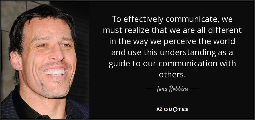 To effectively communicate, we must realize that we are all different in the way we perceive the world and use this understanding as a guide to our communication with others. - Tony Robbins