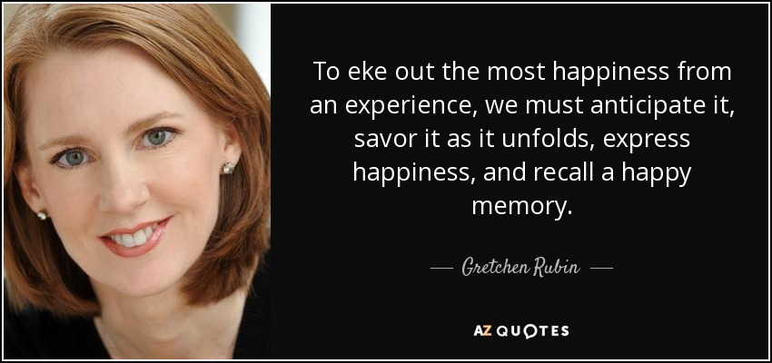 To eke out the most happiness from an experience, we must anticipate it, savor it as it unfolds, express happiness, and recall a happy memory. - Gretchen Rubin