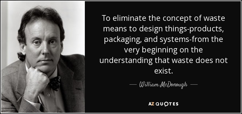 To eliminate the concept of waste means to design things-products, packaging, and systems-from the very beginning on the understanding that waste does not exist. - William McDonough