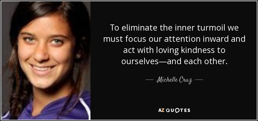 To eliminate the inner turmoil we must focus our attention inward and act with loving kindness to ourselves—and each other. - Michelle Cruz