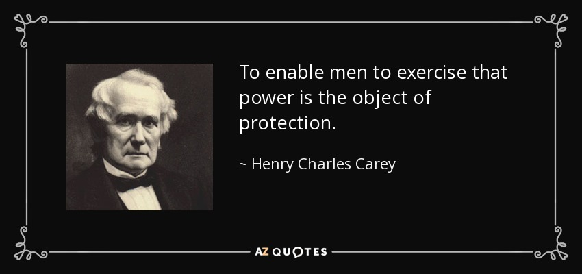 To enable men to exercise that power is the object of protection. - Henry Charles Carey