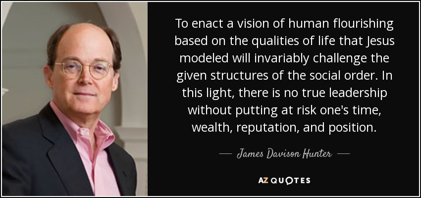 To enact a vision of human flourishing based on the qualities of life that Jesus modeled will invariably challenge the given structures of the social order. In this light, there is no true leadership without putting at risk one's time, wealth, reputation, and position. - James Davison Hunter