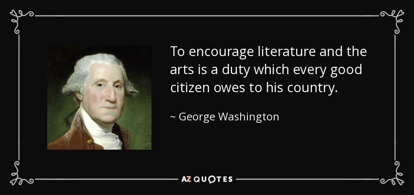 To encourage literature and the arts is a duty which every good citizen owes to his country. - George Washington
