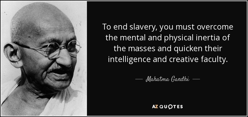 To end slavery, you must overcome the mental and physical inertia of the masses and quicken their intelligence and creative faculty. - Mahatma Gandhi