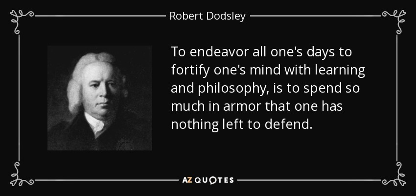 To endeavor all one's days to fortify one's mind with learning and philosophy, is to spend so much in armor that one has nothing left to defend. - Robert Dodsley