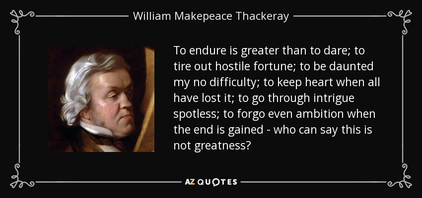 To endure is greater than to dare; to tire out hostile fortune; to be daunted my no difficulty; to keep heart when all have lost it; to go through intrigue spotless; to forgo even ambition when the end is gained - who can say this is not greatness? - William Makepeace Thackeray