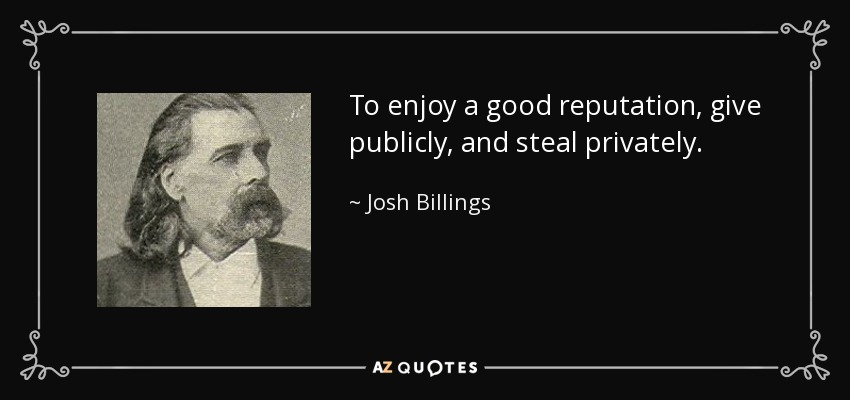 To enjoy a good reputation, give publicly, and steal privately. - Josh Billings