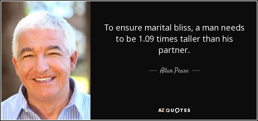 To ensure marital bliss, a man needs to be 1.09 times taller than his partner. - Allan Pease