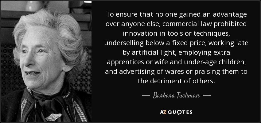 To ensure that no one gained an advantage over anyone else, commercial law prohibited innovation in tools or techniques, underselling below a fixed price, working late by artificial light, employing extra apprentices or wife and under-age children, and advertising of wares or praising them to the detriment of others. - Barbara Tuchman