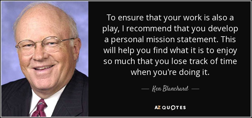 To ensure that your work is also a play, I recommend that you develop a personal mission statement. This will help you find what it is to enjoy so much that you lose track of time when you're doing it. - Ken Blanchard