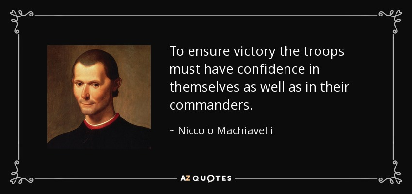 To ensure victory the troops must have confidence in themselves as well as in their commanders. - Niccolo Machiavelli