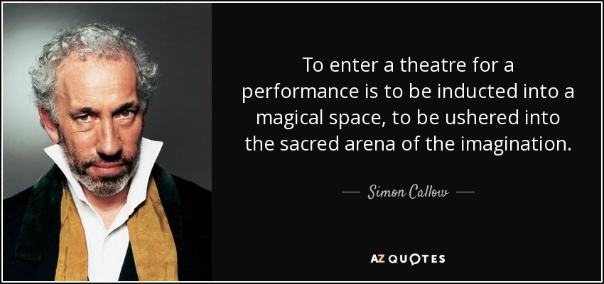 To enter a theatre for a performance is to be inducted into a magical space, to be ushered into the sacred arena of the imagination. - Simon Callow