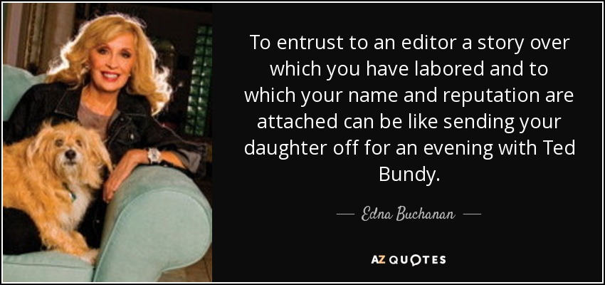 To entrust to an editor a story over which you have labored and to which your name and reputation are attached can be like sending your daughter off for an evening with Ted Bundy. - Edna Buchanan