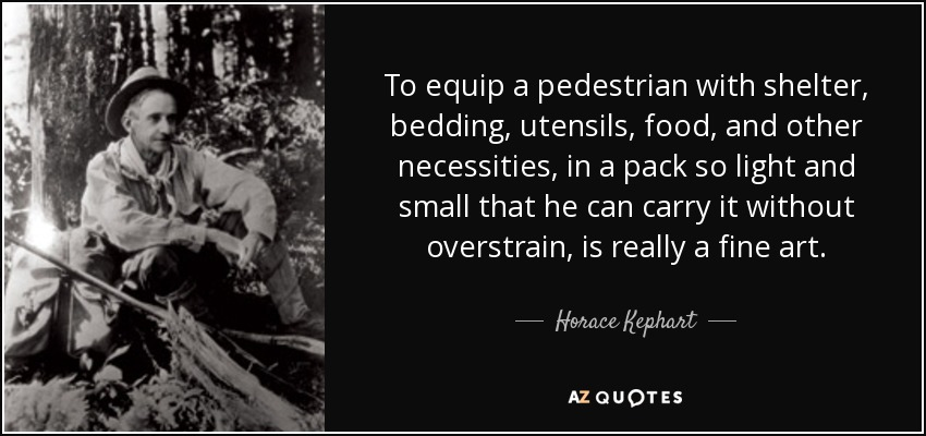 To equip a pedestrian with shelter, bedding, utensils, food, and other necessities, in a pack so light and small that he can carry it without overstrain, is really a fine art. - Horace Kephart