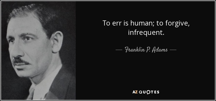To err is human; to forgive, infrequent. - Franklin P. Adams