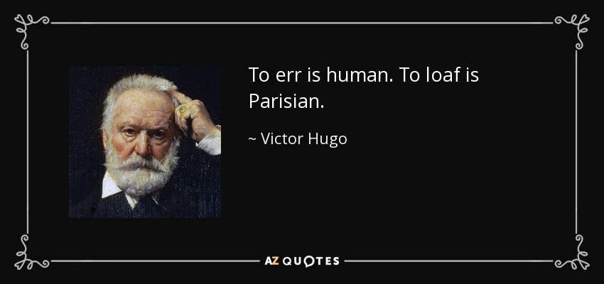 To err is human. To loaf is Parisian. - Victor Hugo