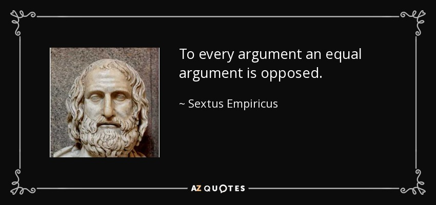 To every argument an equal argument is opposed. - Sextus Empiricus