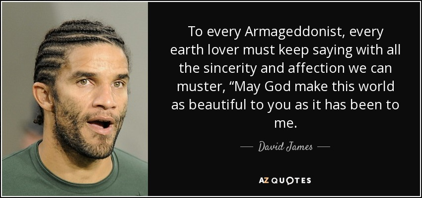 """To every Armageddonist, every earth lover must keep saying with all the sincerity and affection we can muster, """"May God make this world as beautiful to you as it has been to me. - David James"""
