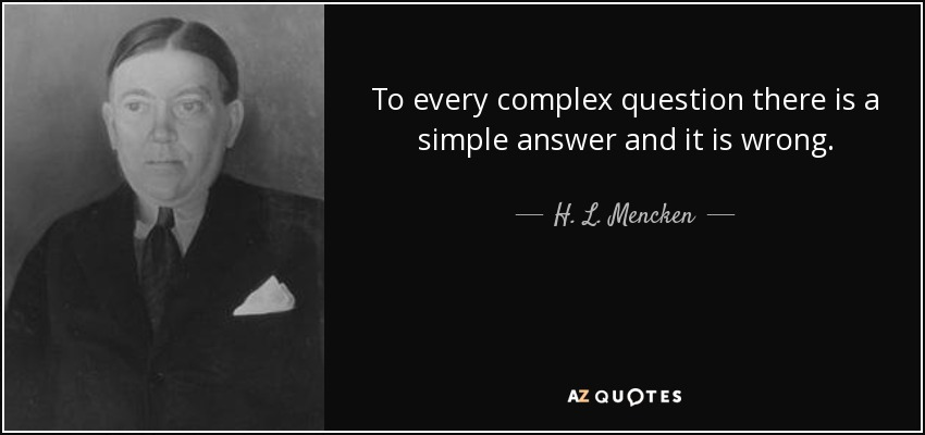 To every complex question there is a simple answer and it is wrong... - H. L. Mencken