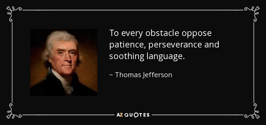 To every obstacle oppose patience, perseverance and soothing language. - Thomas Jefferson