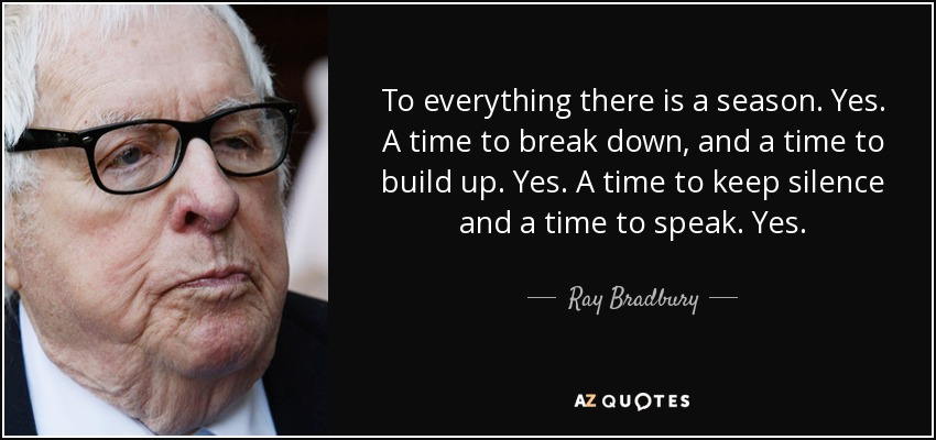 To everything there is a season. Yes. A time to break down, and a time to build up. Yes. A time to keep silence and a time to speak. Yes. - Ray Bradbury