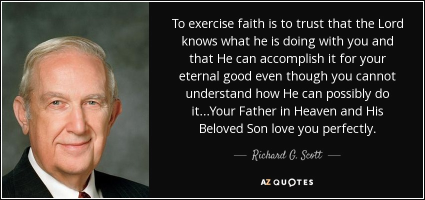 To exercise faith is to trust that the Lord knows what he is doing with you and that He can accomplish it for your eternal good even though you cannot understand how He can possibly do it...Your Father in Heaven and His Beloved Son love you perfectly. - Richard G. Scott