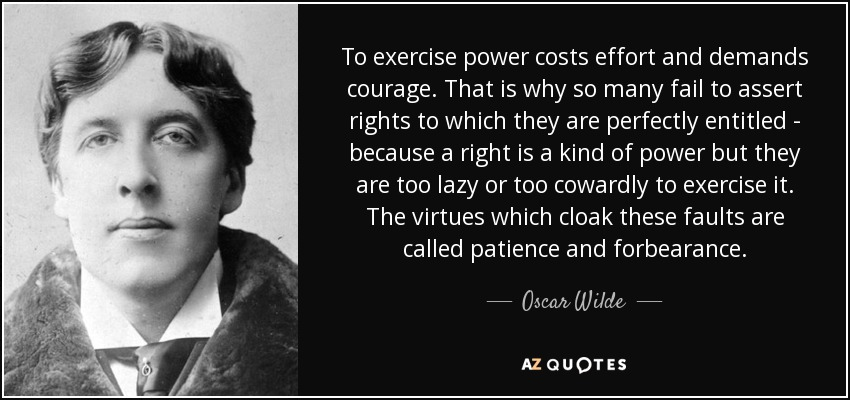 To exercise power costs effort and demands courage. That is why so many fail to assert rights to which they are perfectly entitled - because a right is a kind of power but they are too lazy or too cowardly to exercise it. The virtues which cloak these faults are called patience and forbearance. - Oscar Wilde