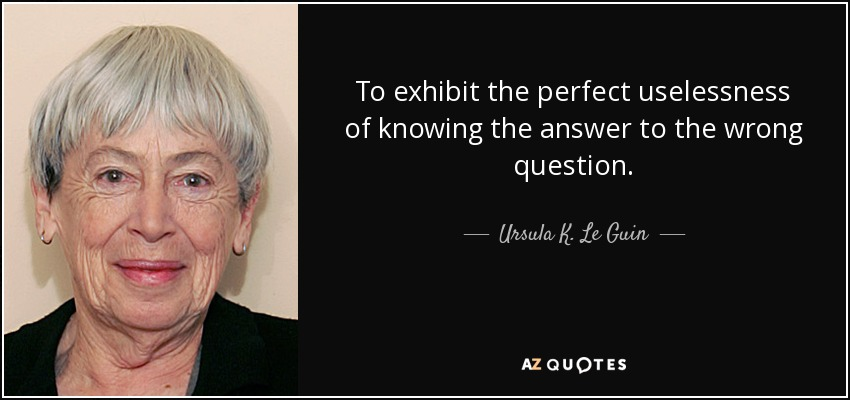 To exhibit the perfect uselessness of knowing the answer to the wrong question. - Ursula K. Le Guin
