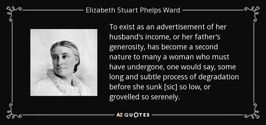 To exist as an advertisement of her husband's income, or her father's generosity, has become a second nature to many a woman who must have undergone, one would say, some long and subtle process of degradation before she sunk [sic] so low, or grovelled so serenely. - Elizabeth Stuart Phelps Ward