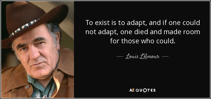 To exist is to adapt, and if one could not adapt, one died and made room for those who could. - Louis L'Amour