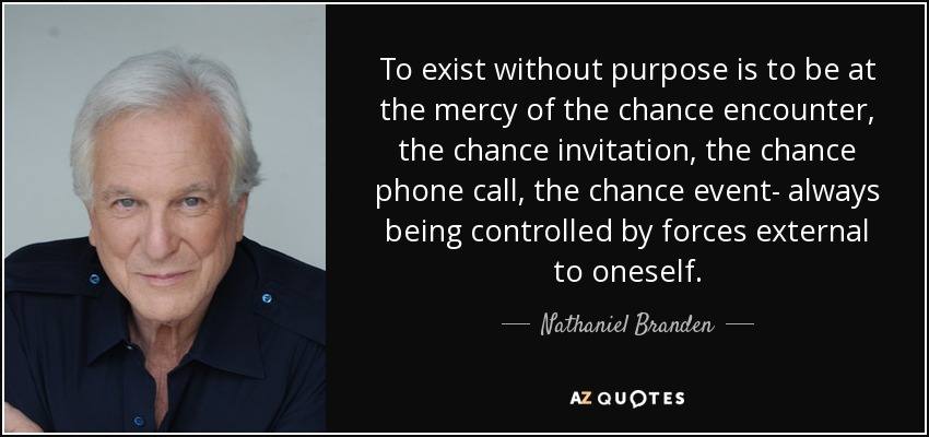To exist without purpose is to be at the mercy of the chance encounter, the chance invitation, the chance phone call, the chance event- always being controlled by forces external to oneself. - Nathaniel Branden