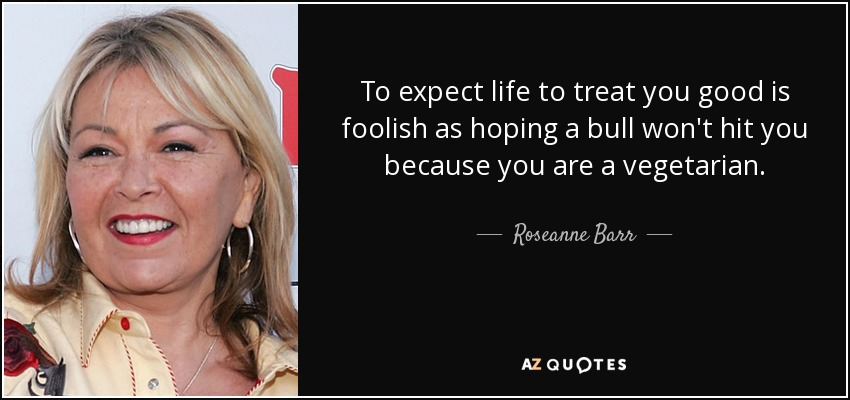 To expect life to treat you good is foolish as hoping a bull won't hit you because you are a vegetarian. - Roseanne Barr
