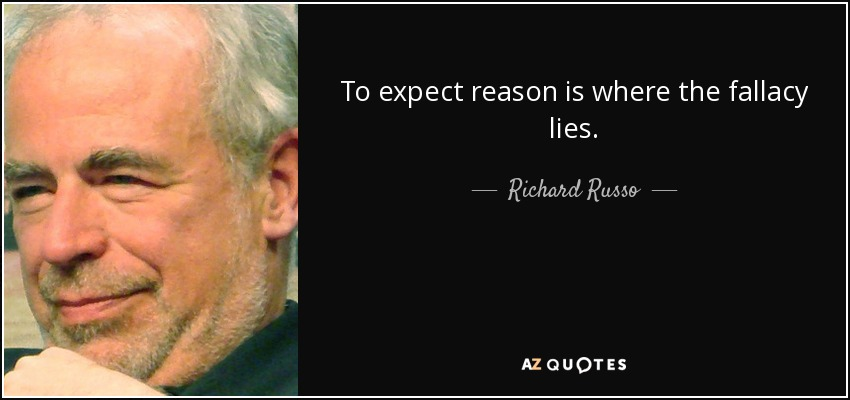 To expect reason is where the fallacy lies. - Richard Russo