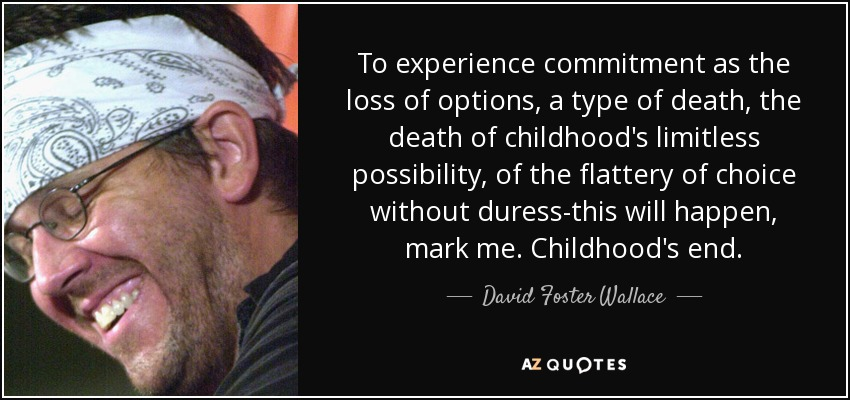 To experience commitment as the loss of options, a type of death, the death of childhood's limitless possibility, of the flattery of choice without duress-this will happen, mark me. Childhood's end. - David Foster Wallace