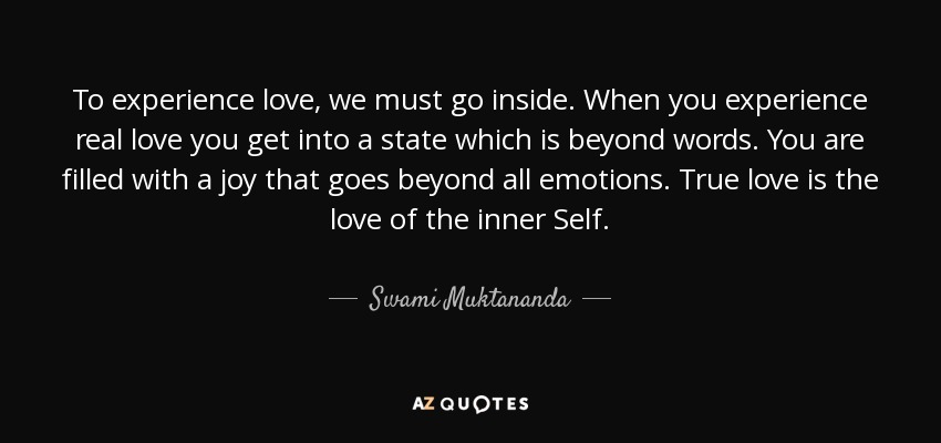 To experience love, we must go inside. When you experience real love you get into a state which is beyond words. You are filled with a joy that goes beyond all emotions. True love is the love of the inner Self. - Swami Muktananda