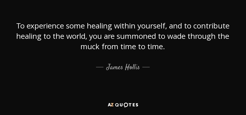 To experience some healing within yourself, and to contribute healing to the world, you are summoned to wade through the muck from time to time. - James Hollis