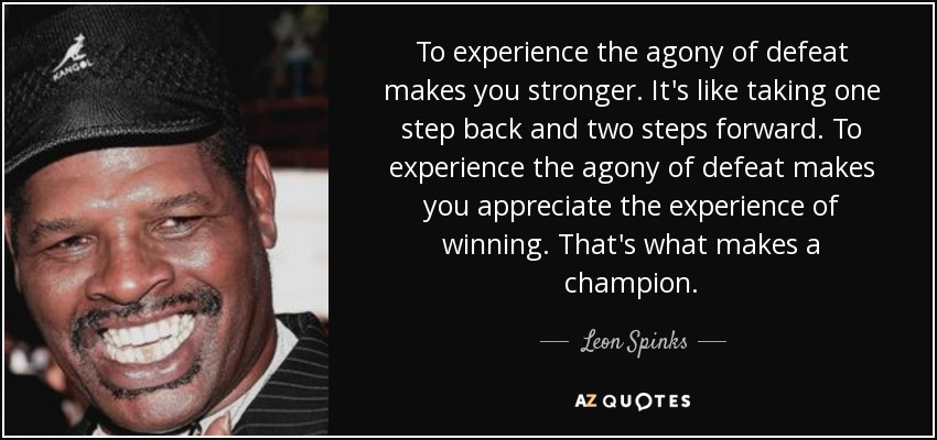 To experience the agony of defeat makes you stronger. It's like taking one step back and two steps forward. To experience the agony of defeat makes you appreciate the experience of winning. That's what makes a champion. - Leon Spinks