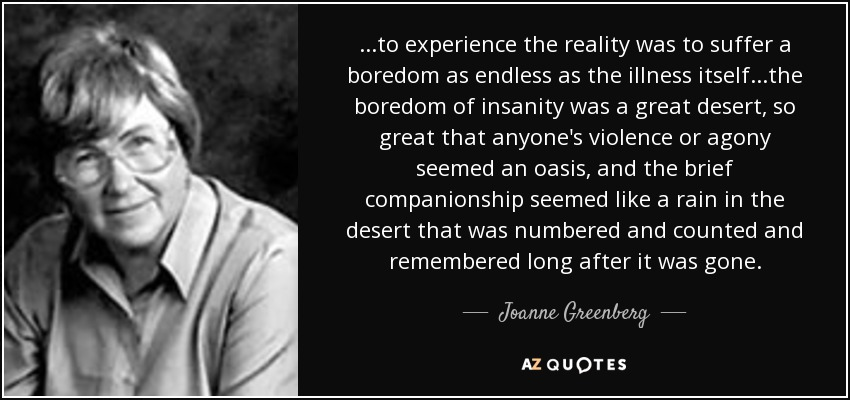 ...to experience the reality was to suffer a boredom as endless as the illness itself...the boredom of insanity was a great desert, so great that anyone's violence or agony seemed an oasis, and the brief companionship seemed like a rain in the desert that was numbered and counted and remembered long after it was gone. - Joanne Greenberg