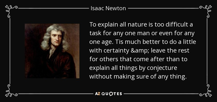 To explain all nature is too difficult a task for any one man or even for any one age. Tis much better to do a little with certainty & leave the rest for others that come after than to explain all things by conjecture without making sure of any thing. - Isaac Newton